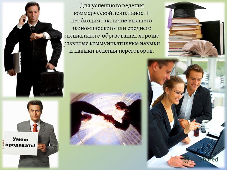 Для успешного ведения коммерческой деятельности необходимо наличие высшего экономического или среднего специального образования, хорошо развитые коммуникативные навыки и навыки ведения переговоров..
