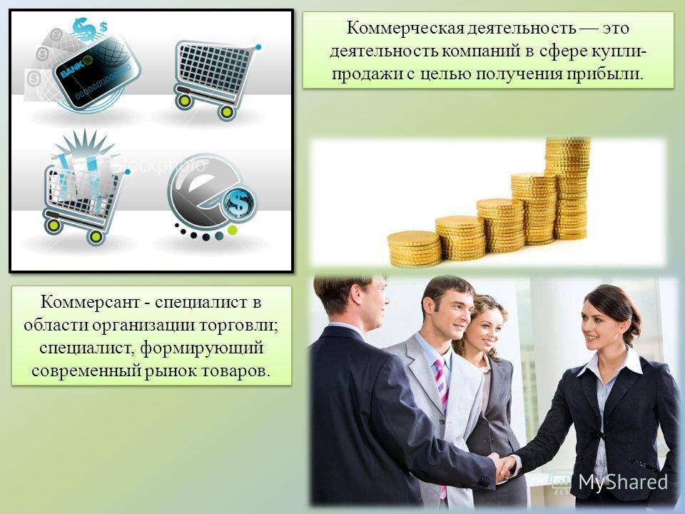 Коммерсант - специалист в области организации торговли; специалист, формирующий современный рынок товаров. Коммерческая деятельность это деятельность компаний в сфере купли- продажи с целью получения прибыли.