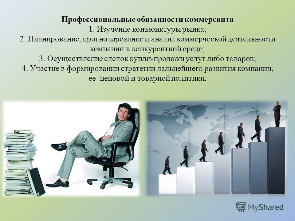Профессиональные обязанности коммерсанта 1. Изучение конъюнктуры рынка; 2. Планирование, прогнозирование и анализ коммерческой деятельности компании в конкурентной среде; 3. Осуществление сделок купли-продажи услуг либо товаров; 4. Участие в формиров