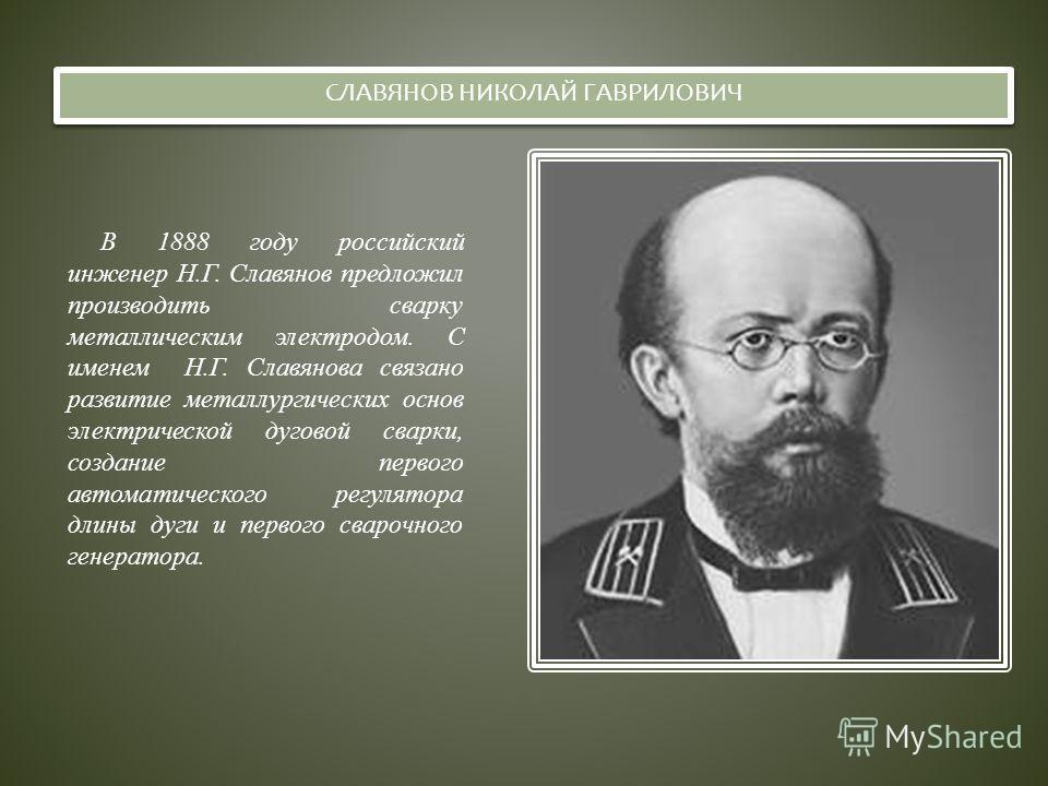 БЕНАРДОС НИКОЛАЙ НИКОЛАЕВИЧ В 1882 году российский учёный – инженер Н.Н. Бенардос, работая над созданием крупных аккумуляторных батарей, открыл способ электродуговой сварки металлов неплавящимся угольным электродом. Им был разработан способ дуговой с