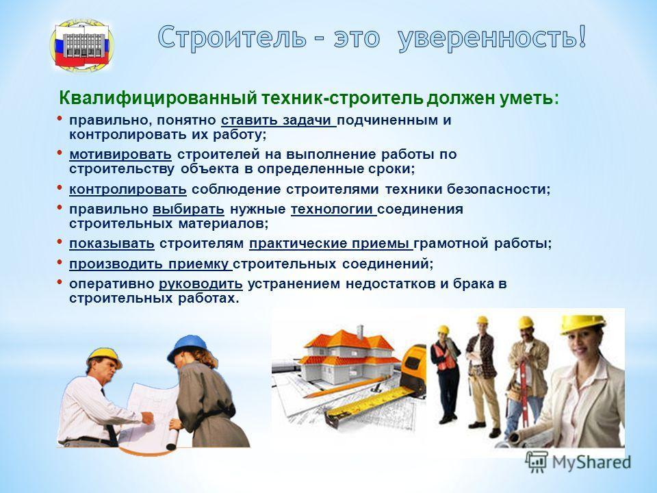 Квалифицированный техник-строитель должен уметь: правильно, понятно ставить задачи подчиненным и контролировать их работу; мотивировать строителей на выполнение работы по строительству объекта в определенные сроки; контролировать соблюдение строителя