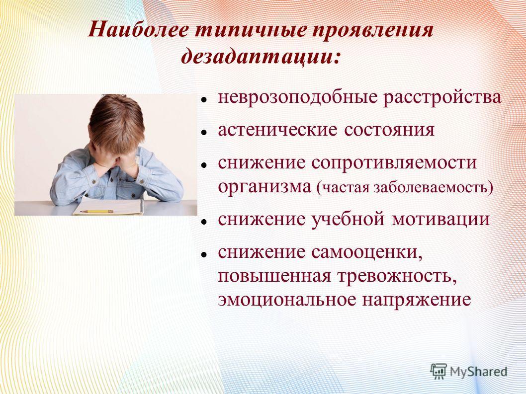 Наиболее типичные проявления дезадаптации: неврозоподобные расстройства астенические состояния снижение сопротивляемости организма (частая заболеваемость) снижение учебной мотивации снижение самооценки, повышенная тревожность, эмоциональное напряжени