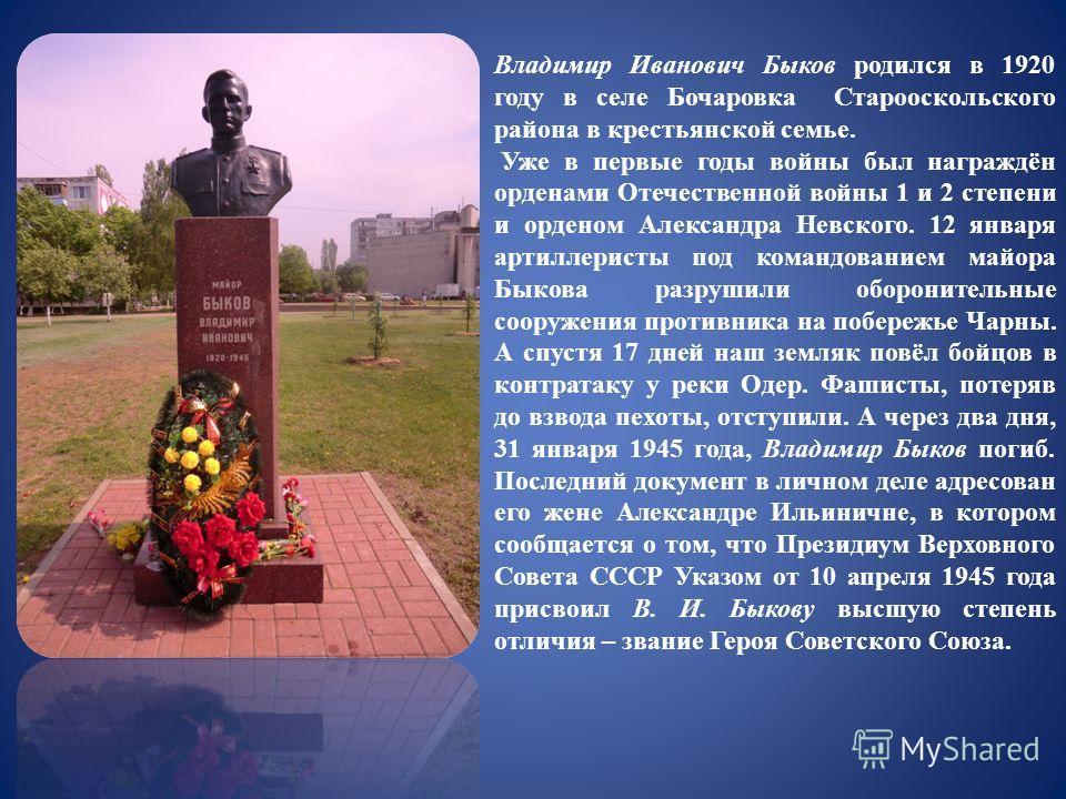 Владимир Иванович Быков родился в 1920 году в селе Бочаровка Старооскольского района в крестьянской семье. Уже в первые годы войны был награждён орденами Отечественной войны 1 и 2 степени и орденом Александра Невского. 12 января артиллеристы под кома