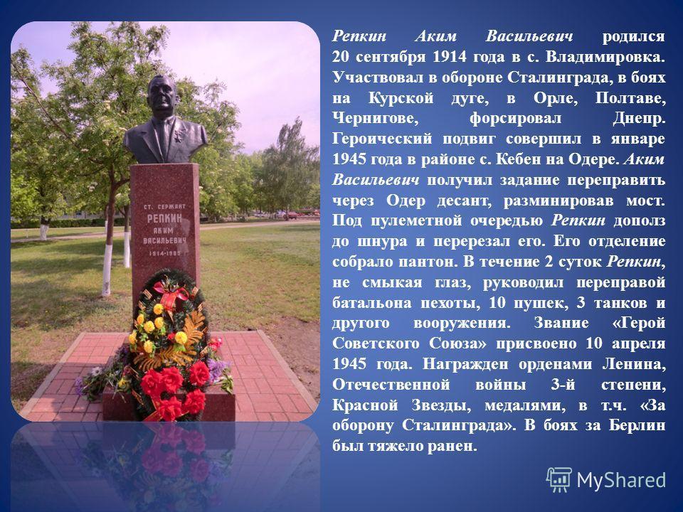 Репкин Аким Васильевич родился 20 сентября 1914 года в с. Владимировка. Участвовал в обороне Сталинграда, в боях на Курской дуге, в Орле, Полтаве, Чернигове, форсировал Днепр. Героический подвиг совершил в январе 1945 года в районе с. Кебен на Одере.