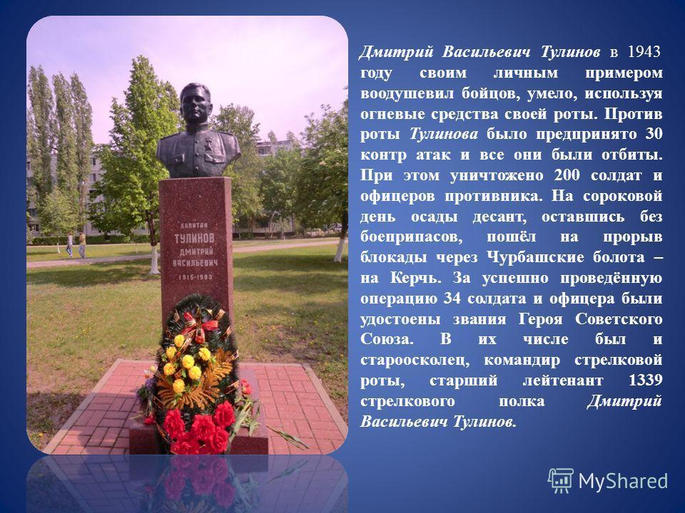 Дмитрий Васильевич Тулинов в 1943 году своим личным примером воодушевил бойцов, умело, используя огневые средства своей роты. Против роты Тулинова было предпринято 30 контр атак и все они были отбиты. При этом уничтожено 200 солдат и офицеров противн