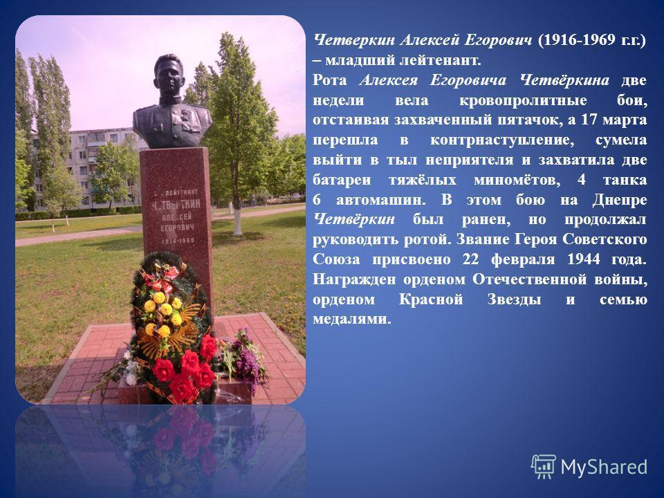Четверкин Алексей Егорович (1916-1969 г.г.) – младший лейтенант. Рота Алексея Егоровича Четвёркина две недели вела кровопролитные бои, отстаивая захваченный пятачок, а 17 марта перешла в контрнаступление, сумела выйти в тыл неприятеля и захватила две
