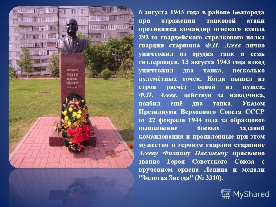 6 августа 1943 года в районе Белгорода при отражении танковой атаки противника командир огневого взвода 292-го гвардейского стрелкового полка гвардии старшина Ф.П. Агеев лично уничтожил из орудия танк и семь гитлеровцев. 13 августа 1943 года взвод ун