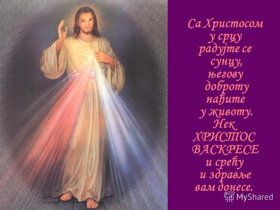 Са Христосом у срцу радујте се сунцу, његову доброту нађите у животу. Нек ХРИСТОС ВАСКРЕСЕ и срећу и здравље вам донесе.