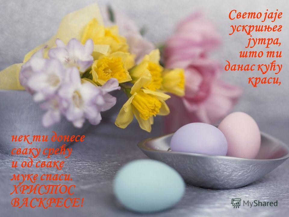 Свето јаје ускршњег јутра, што ти данас кућу краси, нек ти донесе сваку срећу и од сваке муке спаси. ХРИСТОС ВАСКРЕСЕ!