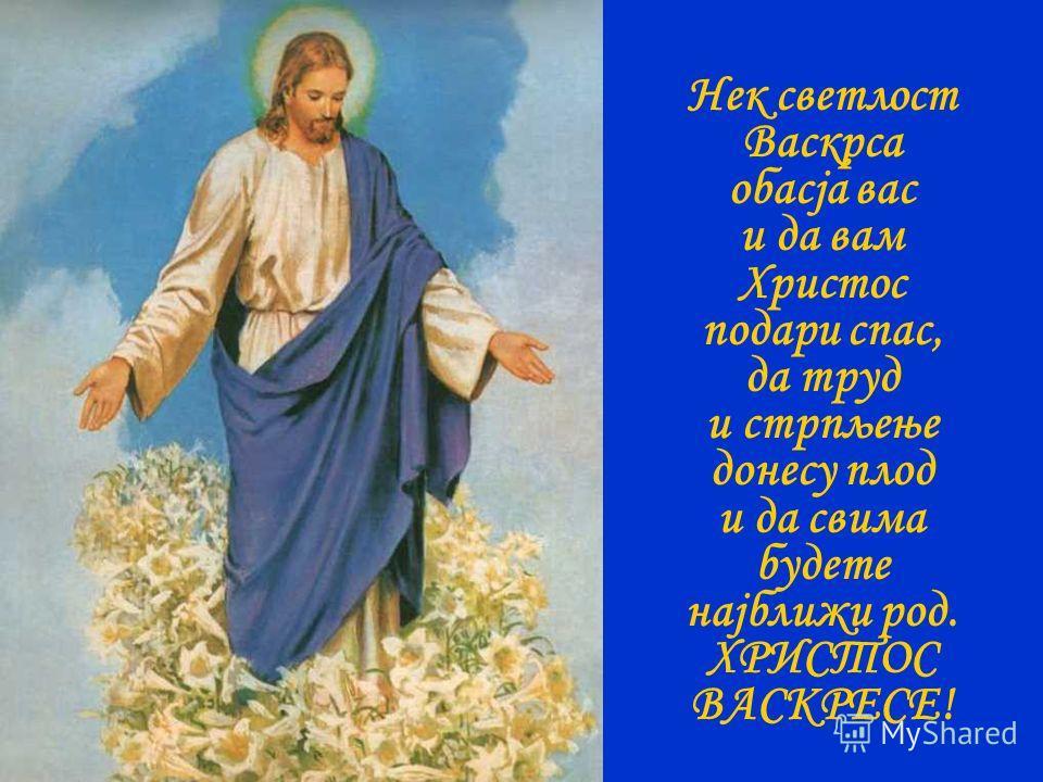 Нек светлост Васкрса обасја вас и да вам Христос подари спас, да труд и стрпљење донесу плод и да свима будете најближи род. ХРИСТОС ВАСКРЕСЕ!