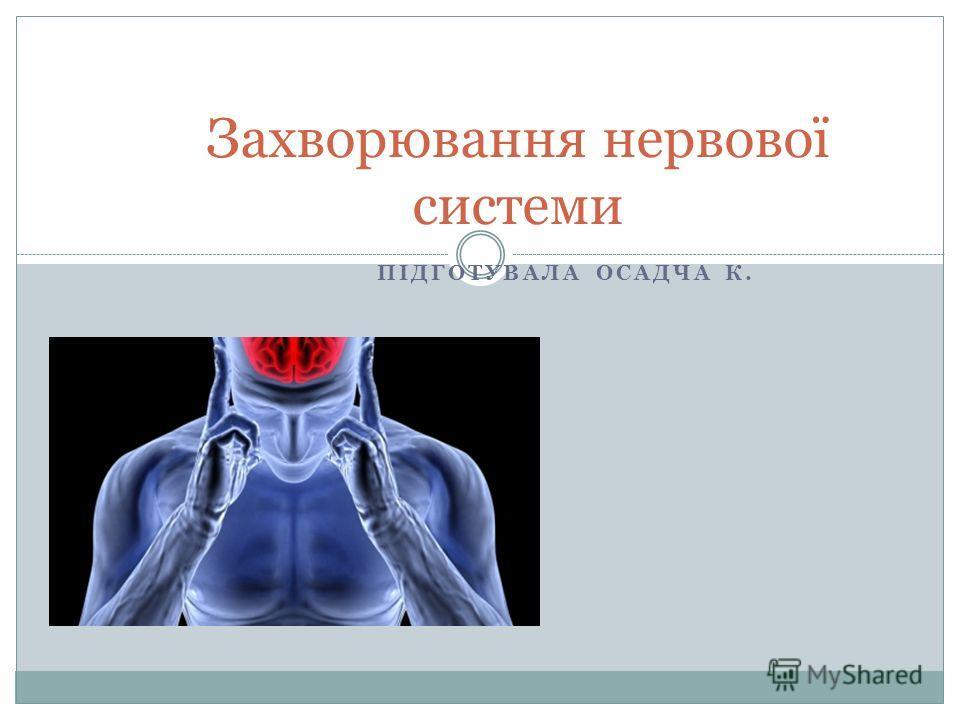ПІДГОТУВАЛА ОСАДЧА К. Захворювання нервової системи