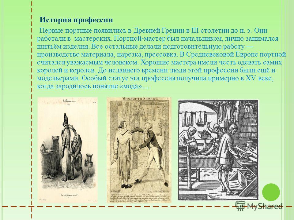 История профессии Первые портные появились в Древней Греции в III столетии до н. э. Они работали в мастерских. Портной-мастер был начальником, лично занимался шитьём изделия. Все остальные делали подготовительную работу производство материала, нарезк