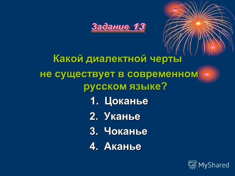 Задание 13 Какой диалектной черты не существует в современном русском языке? 1. Цоканье 2. Уканье 3. Чоканье 4. Аканье