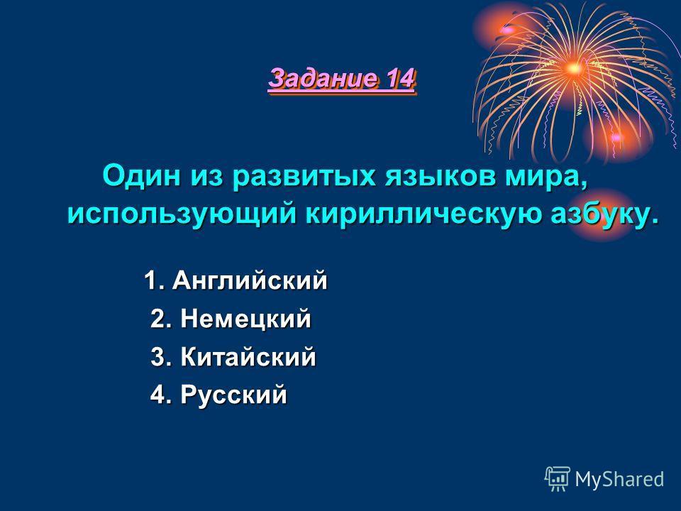 Задание 14 Задание 14 О ОО Один из развитых языков мира, использующий кириллическую азбуку. 1. Английский 2. Немецкий 3. Китайский 4. Русский