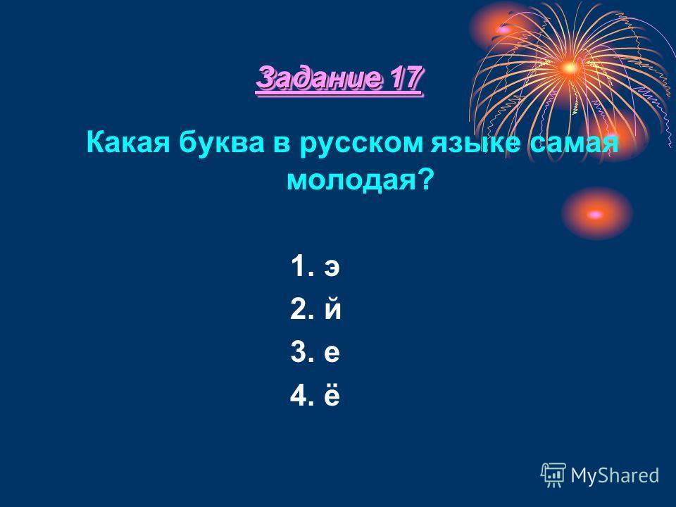 Задание 17 Какая буква в русском языке самая молодая? 1. э 2. й 3. е 4. ё