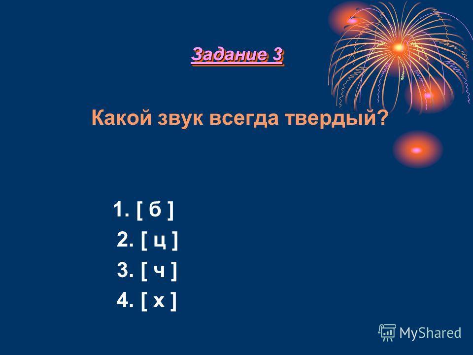 Задание 3 Задание 3 К акой звук всегда твердый? 1. [ б ] 2. [ ц ] 3. [ ч ] 4. [ х ]