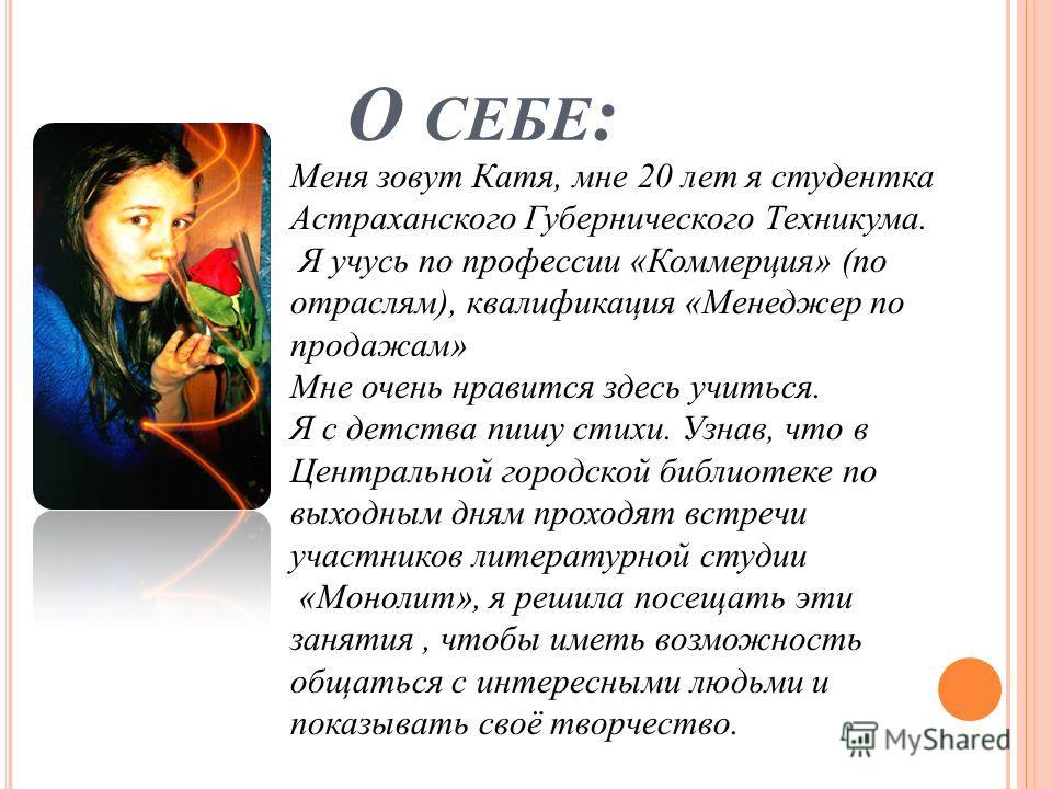 О СЕБЕ : Меня зовут Катя, мне 20 лет я студентка Астраханского Губернического Техникума. Я учусь по профессии «Коммерция» (по отраслям), квалификация «Менеджер по продажам» Мне очень нравится здесь учиться. Я с детства пишу стихи. Узнав, что в Центра
