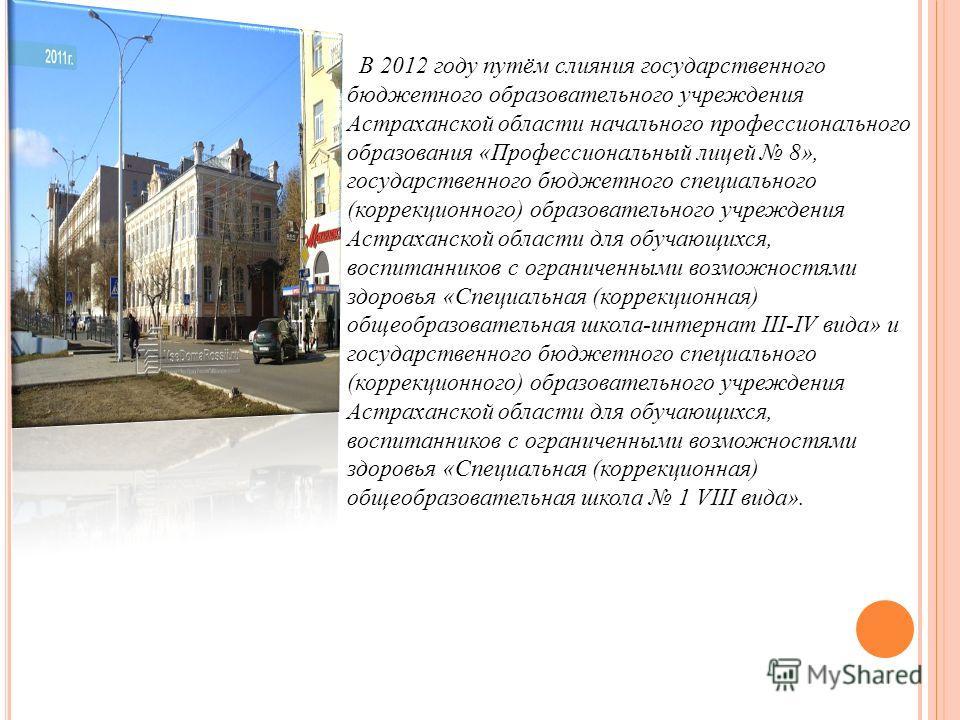 В 2012 году путём слияния государственного бюджетного образовательного учреждения Астраханской области начального профессионального образования «Профессиональный лицей 8», государственного бюджетного специального (коррекционного) образовательного учр