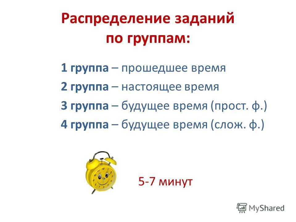 Распределение заданий по группам: 1 группа – прошедшее время 2 группа – настоящее время 3 группа – будущее время (прост. ф.) 4 группа – будущее время (слож. ф.) 5-7 минут