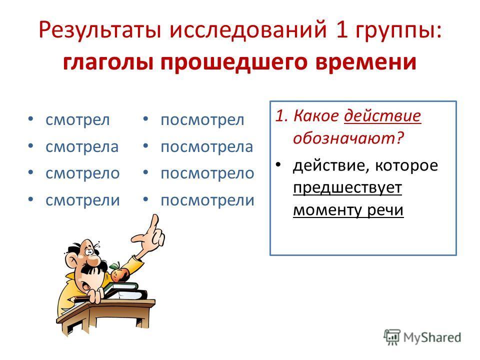 Результаты исследований 1 группы: глаголы прошедшего времени смотрел смотрела смотрело смотрели посмотрел посмотрела посмотрело посмотрели 1. Какое действие обозначают? действие, которое предшествует моменту речи