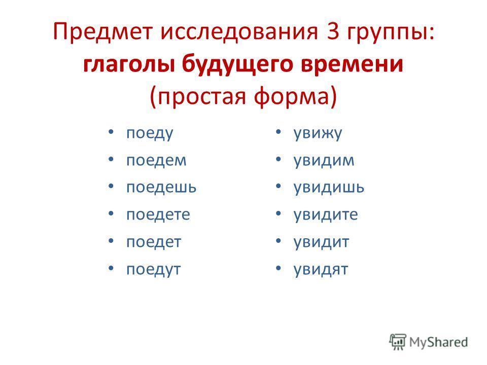 Предмет исследования 3 группы: глаголы будущего времени (простая форма) поеду поедем поедешь поедете поедет поедут увижу увидим увидишь увидите увидит увидят