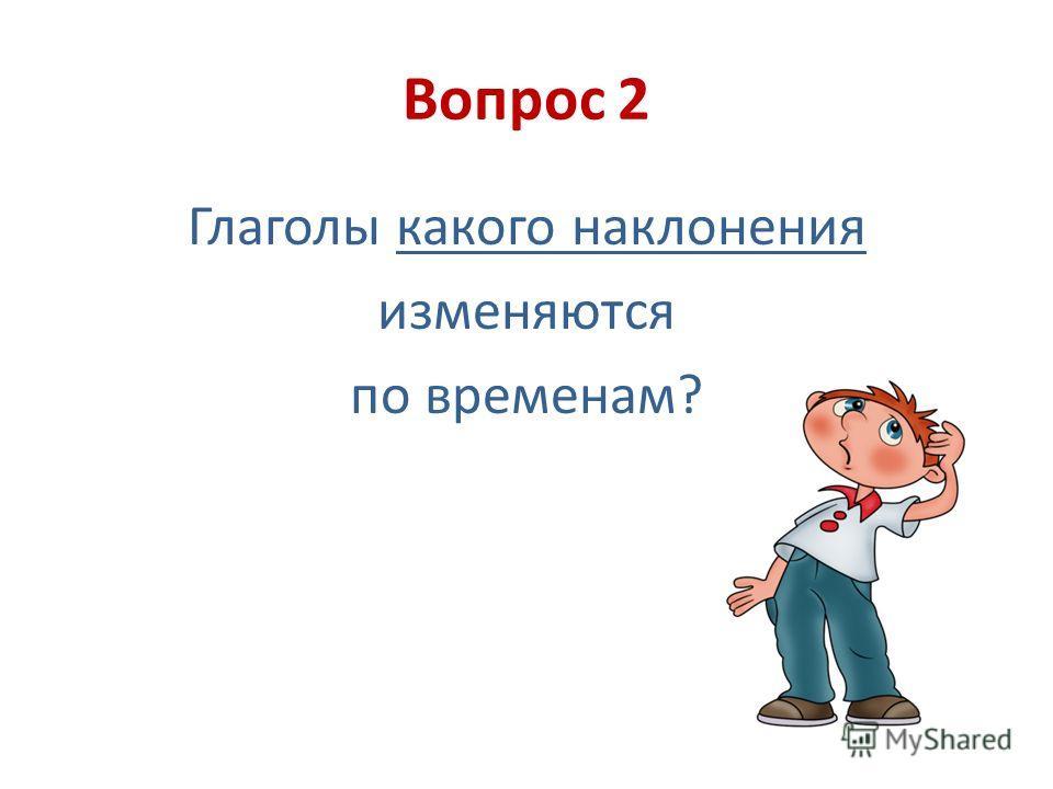Вопрос 2 Глаголы какого наклонения изменяются по временам?