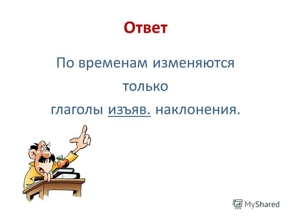 Ответ По временам изменяются только глаголы изъяв. наклонения.