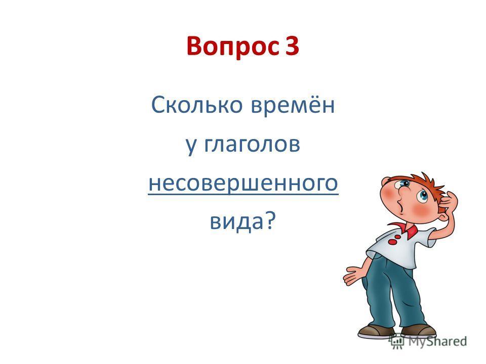 Вопрос 3 Сколько времён у глаголов несовершенного вида?