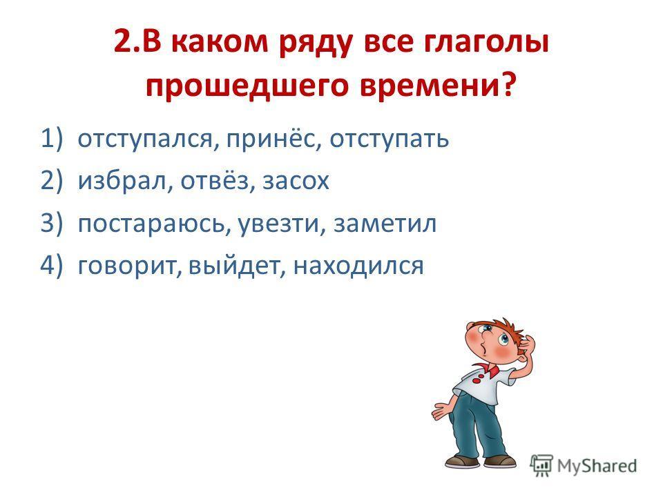 2.В каком ряду все глаголы прошедшего времени? 1)отступался, принёс, отступать 2)избрал, отвёз, засох 3)постараюсь, увезти, заметил 4)говорит, выйдет, находился