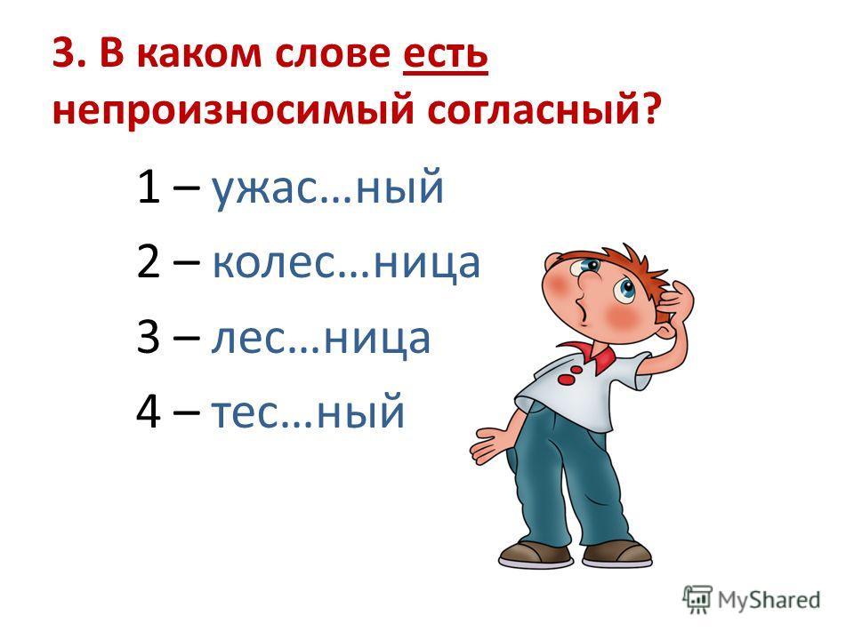 3. В каком слове есть непроизносимый согласный? 1 – ужас…ный 2 – колес…ница 3 – лес…ница 4 – тес…ный