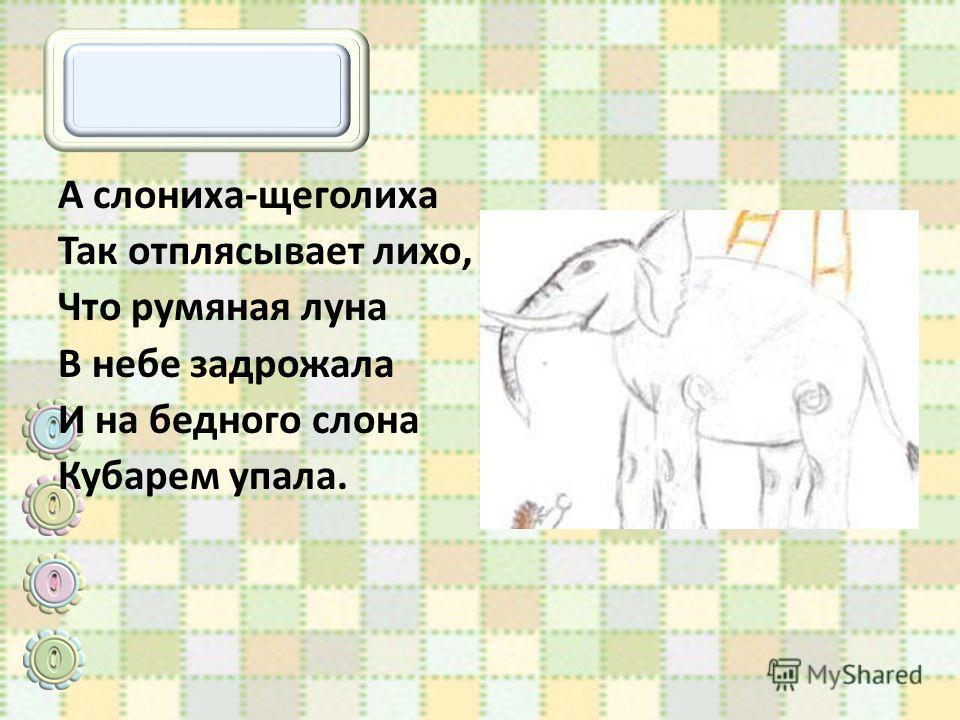 А слониха-щеголиха Так отплясывает лихо, Что румяная луна В небе задрожала И на бедного слона Кубарем упала.