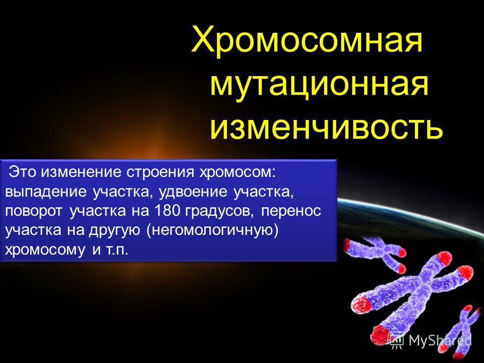 Хромосомная мутационная изменчивость Это изменение строения хромосом: выпадение участка, удвоение участка, поворот участка на 180 градусов, перенос участка на другую (негомологичную) хромосому и т.п.