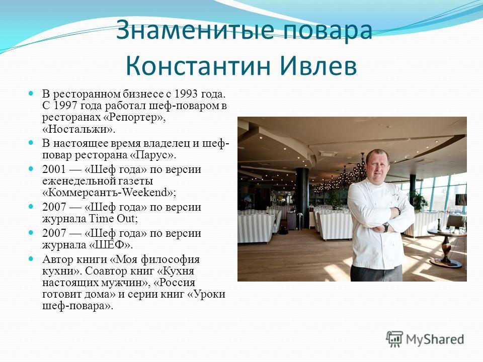 Знаменитые повара Константин Ивлев В ресторанном бизнесе с 1993 года. С 1997 года работал шеф-поваром в ресторанах «Репортер», «Ностальжи». В настоящее время владелец и шеф- повар ресторана «Парус». 2001 «Шеф года» по версии еженедельной газеты «Комм