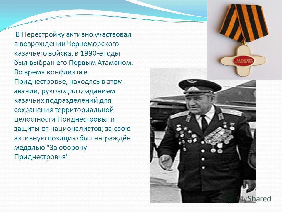 В Перестройку активно участвовал в возрождении Черноморского казачьего войска, в 1990-е годы был выбран его Первым Атаманом. Во время конфликта в Приднестровье, находясь в этом звании, руководил созданием казачьих подразделений для сохранения террито
