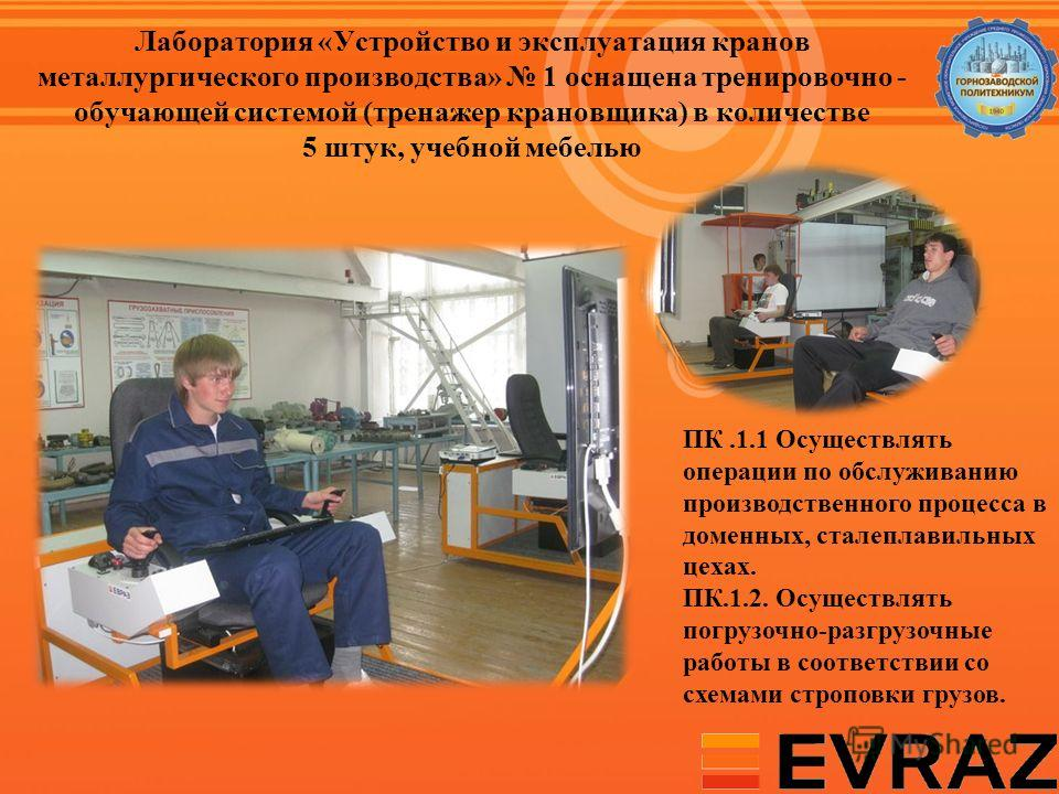 Лаборатория «Устройство и эксплуатация кранов металлургического производства» 1 оснащена тренировочно - обучающей системой (тренажер крановщика) в количестве 5 штук, учебной мебелью ПК.1.1 Осуществлять операции по обслуживанию производственного проце