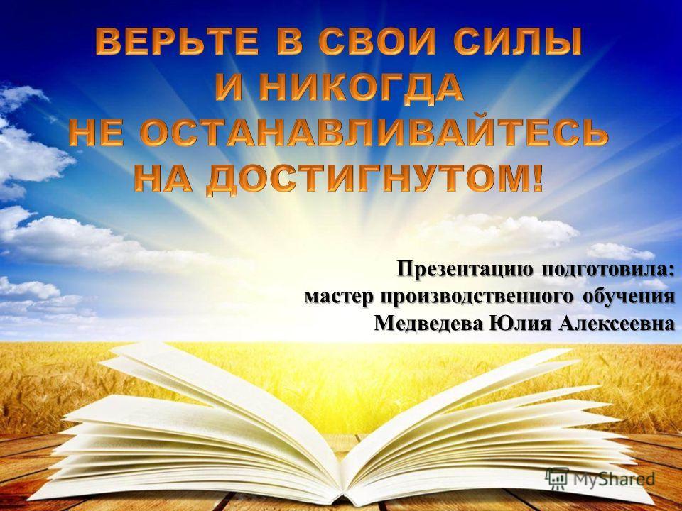 Презентацию подготовила: мастер производственного обучения Медведева Юлия Алексеевна