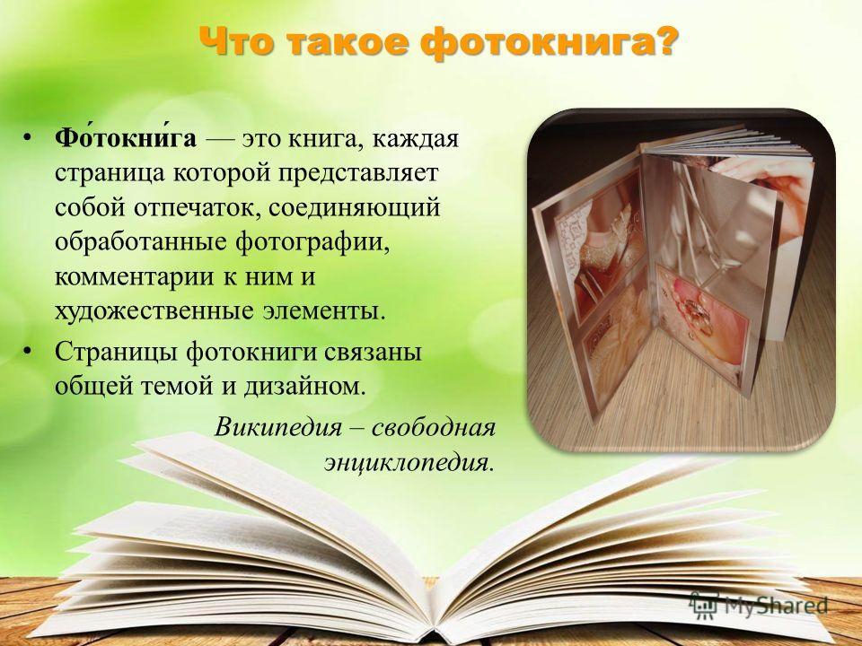 Фо́токни́га это книга, каждая страница которой представляет собой отпечаток, соединяющий обработанные фотографии, комментарии к ним и художественные элементы. Страницы фотокниги связаны общей темой и дизайном. Википедия – свободная энциклопедия. Что