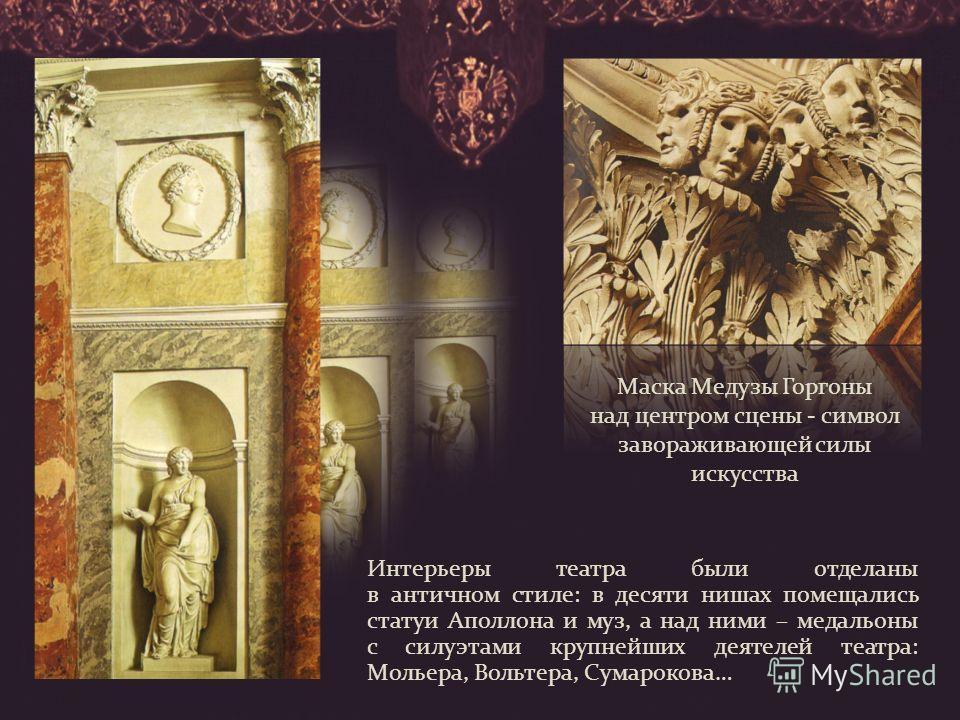 Интерьеры театра были отделаны в античном стиле: в десяти нишах помещались статуи Аполлона и муз, а над ними – медальоны с силуэтами крупнейших деятелей театра: Мольера, Вольтера, Сумарокова… Маска Медузы Горгоны над центром сцены - символ заворажива