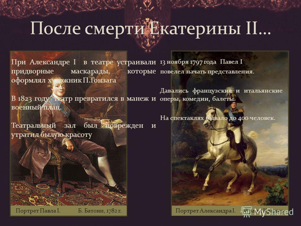 После смерти Екатерины II… 13 ноября 1797 года Павел I повелел начать представления. Давались французские и итальянские оперы, комедии, балеты. На спектаклях бывало до 400 человек. При Александре I в театре устраивали придворные маскарады, которые оф