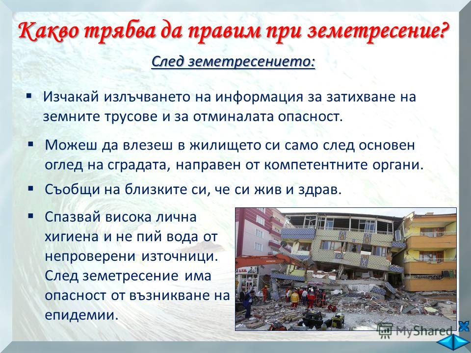 Спазвай висока лична хигиена и не пий вода от непроверени източници. След земетресение има опасност от възникване на епидемии. Какво трябва да правим при земетресение? След земетресението: Изчакай излъчването на информация за затихване на земните тру