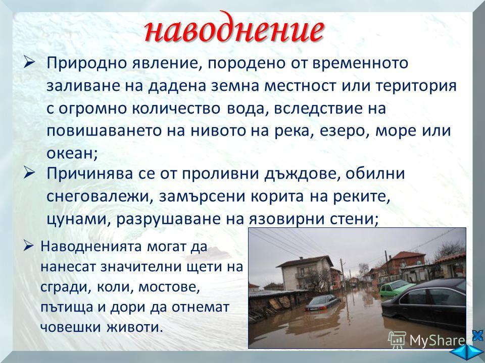 наводнение Природно явление, породено от временното заливане на дадена земна местност или територия с огромно количество вода, вследствие на повишаването на нивото на река, езеро, море или океан; Причинява се от проливни дъждове, обилни снеговалежи,