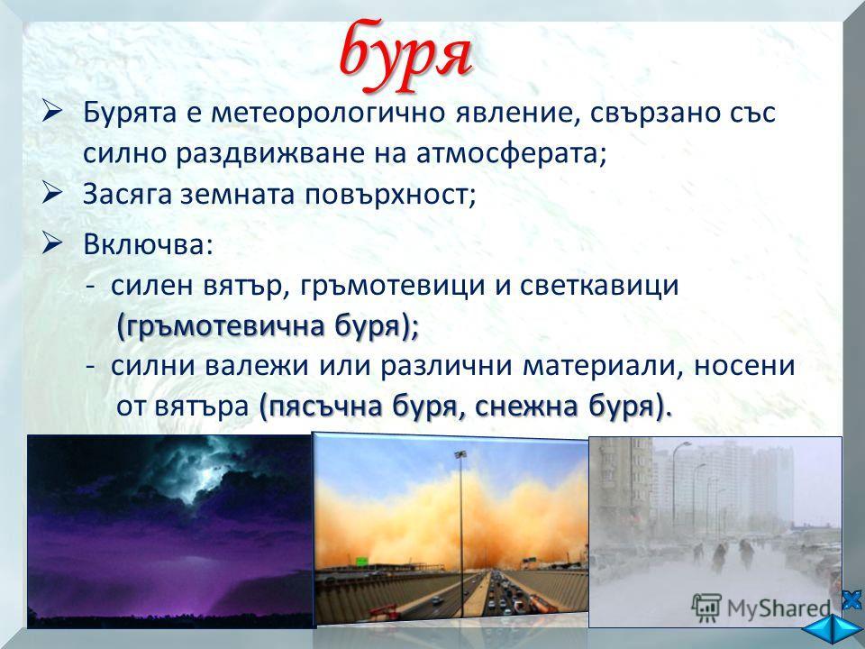 буря Бурята е метеорологично явление, свързано със силно раздвижване на атмосферата; Засяга земната повърхност; Включва: (гръмотевична буря); - силен вятър, гръмотевици и светкавици (гръмотевична буря); (пясъчна буря, снежна буря). - силни валежи или