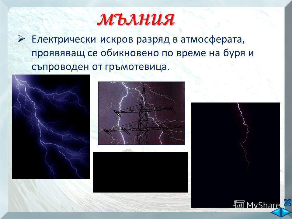 мълния Електрически искров разряд в атмосферата, проявяващ се обикновено по време на буря и съпроводен от гръмотевица.