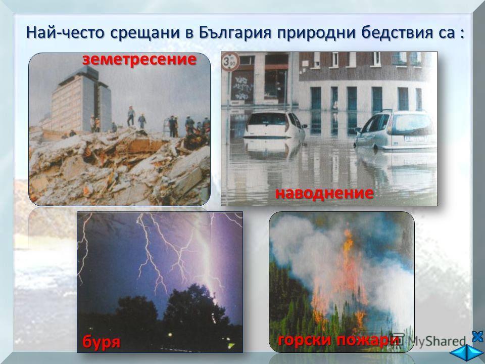 Най-често срещани в България природни бедствия са : земетресение наводнение буря горски пожари