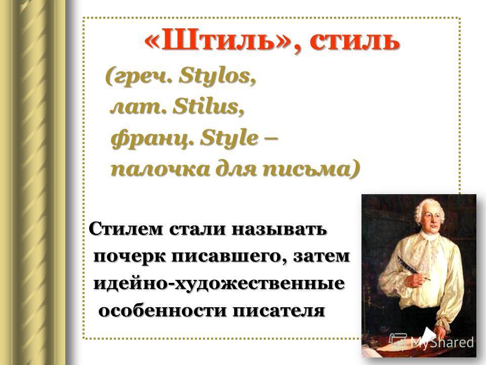 «Штиль», стиль (греч. Stylos, (греч. Stylos, лат. Stilus, лат. Stilus, франц. Style – франц. Style – палочка для письма) палочка для письма) Стилем стали называть почерк писавшего, затем почерк писавшего, затем идейно-художественные идейно-художестве