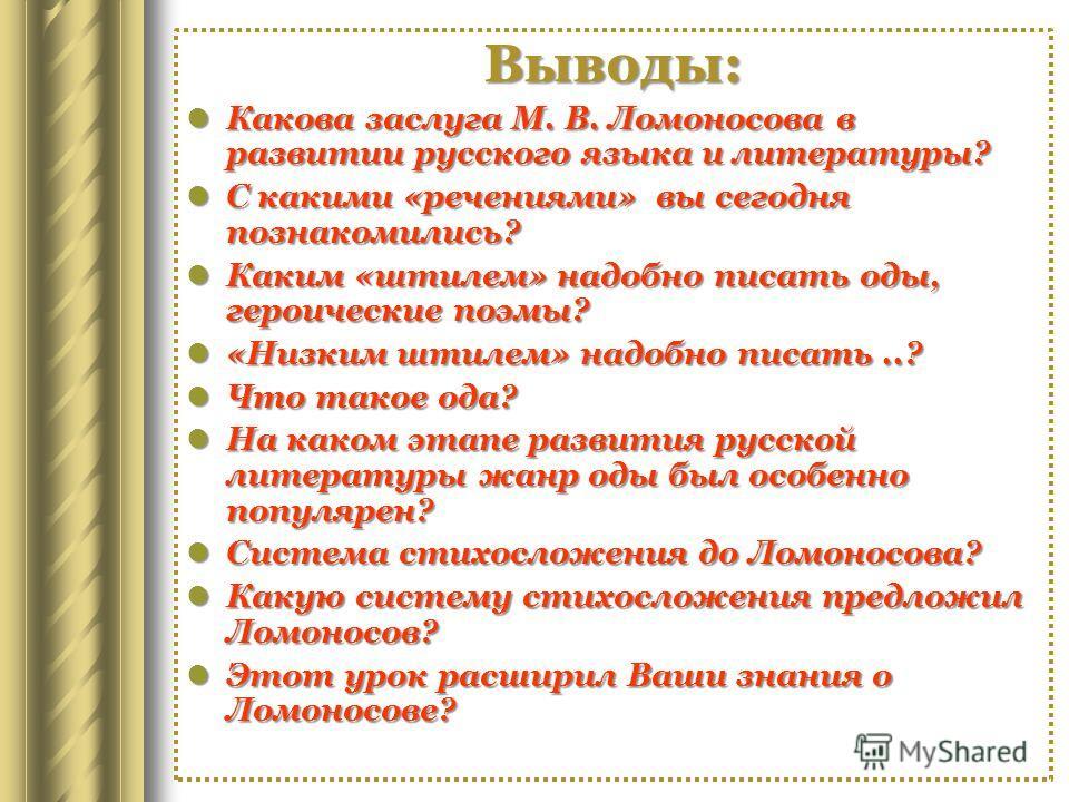Выводы: Какова заслуга М. В. Ломоносова в развитии русского языка и литературы? Какова заслуга М. В. Ломоносова в развитии русского языка и литературы? С какими «речениями» вы сегодня познакомились? С какими «речениями» вы сегодня познакомились? Каки