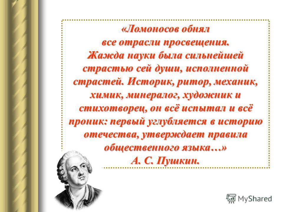 «Ломоносов обнял все отрасли просвещения. Жажда науки была сильнейшей страстью сей души, исполненной страстей. Историк, ритор, механик, химик, минералог, художник и стихотворец, он всё испытал и всё проник: первый углубляется в историю отечества, утв
