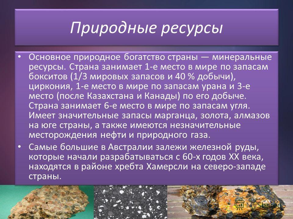 Природные ресурсы Основное природное богатство страны минеральные ресурсы. Страна занимает 1-е место в мире по запасам бокситов (1/3 мировых запасов и 40 % добычи), циркония, 1-е место в мире по запасам урана и 3-е место (после Казахстана и Канады) п