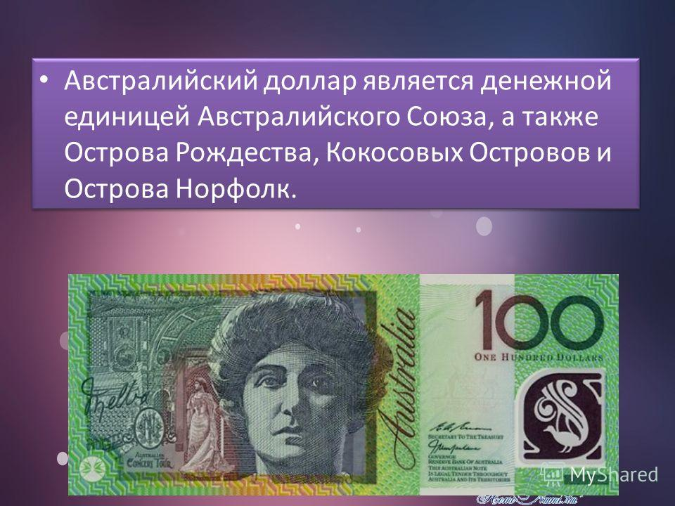 Австралийский доллар является денежной единицей Австралийского Союза, а также Острова Рождества, Кокосовых Островов и Острова Норфолк.