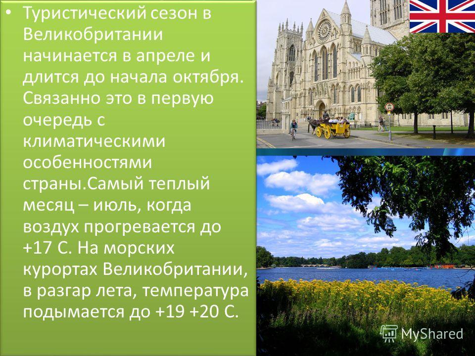 Туристический сезон в Великобритании начинается в апреле и длится до начала октября. Связанно это в первую очередь с климатическими особенностями страны.Самый теплый месяц – июль, когда воздух прогревается до +17 С. На морских курортах Великобритании